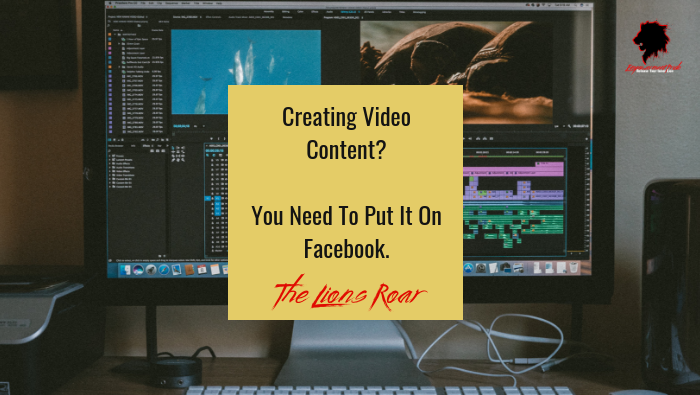 Creating Video Content? You Need To Put It On Facebook.