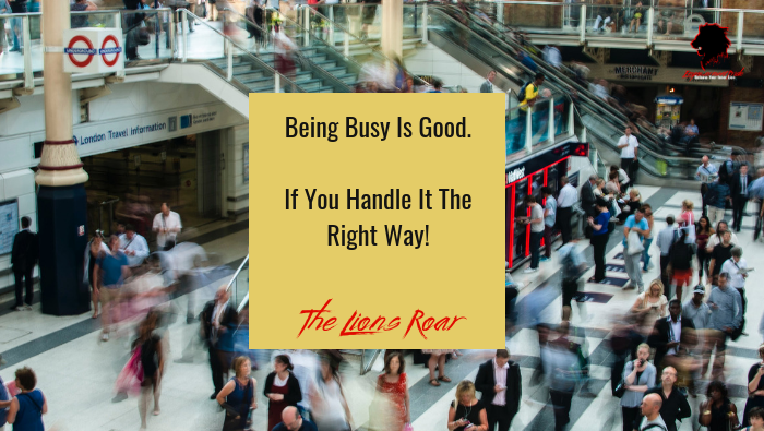 Being Busy Is Good. If You Handle It The Right Way!