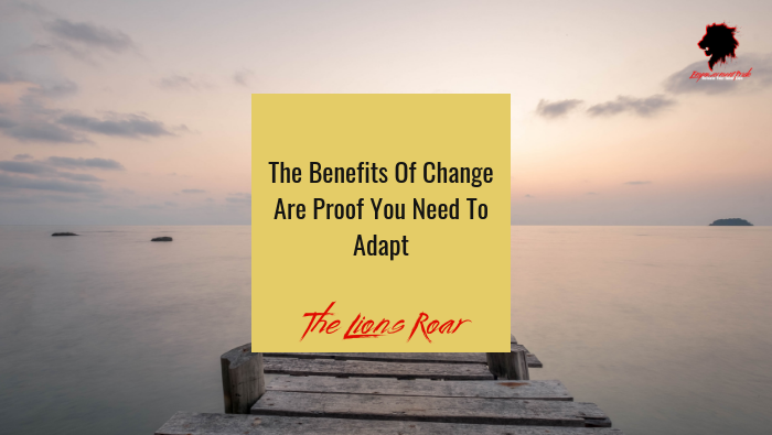 The Benefits Of Change Are Proof You Need To Adapt